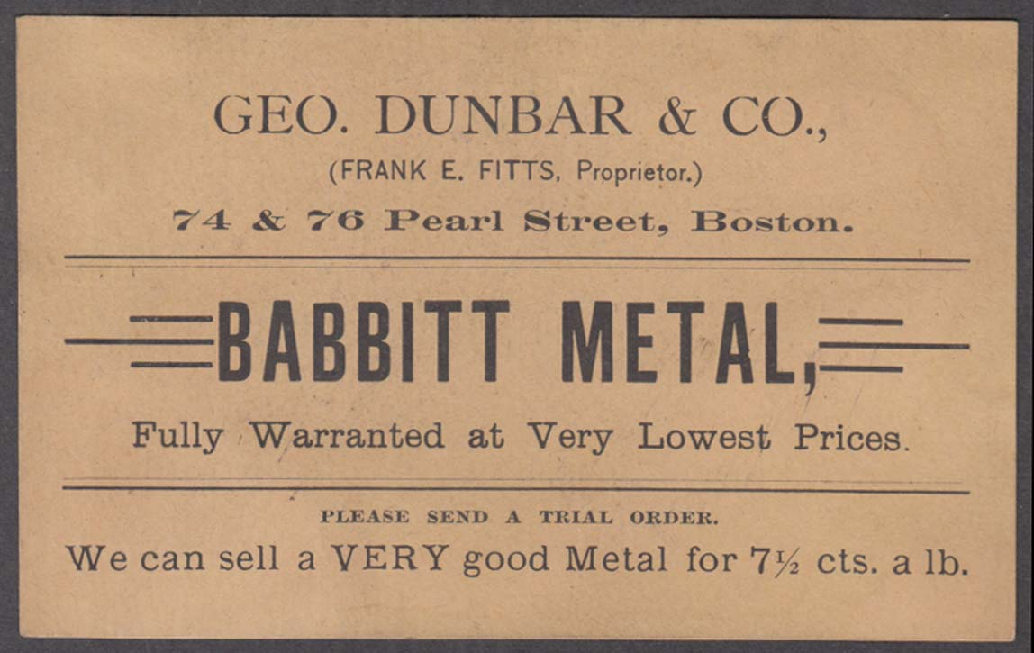 Geo Dunbar Babbitt Metal Fully Warranted card 74 & 76 Pearl St Boston ca 1880s